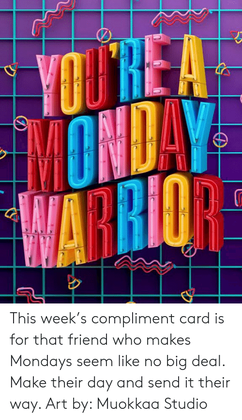 no big deal: YOUTRE A  MONDAY  WARRIOR This week's compliment card is for that friend who makes Mondays seem like no big deal. Make their day and send it their way. Art by: Muokkaa Studio