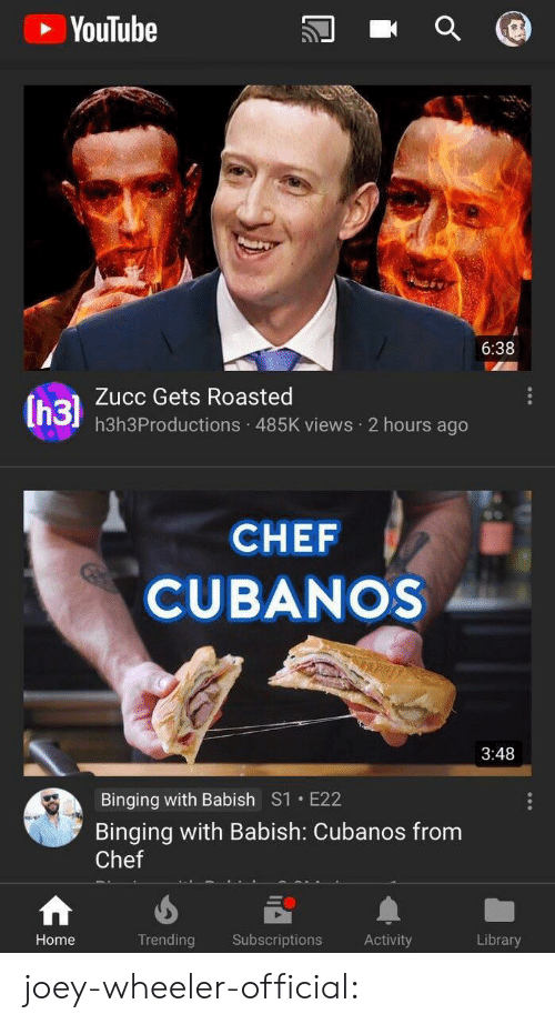 binging: YouTube  6:38  Zucc Gets Roasted  h3h3Productions 485K views 2 hours ago  CHEF  CUBANOS  3:48  Binging with Babish S1 E22  Binging with Babish: Cubanos from  Chef  Home  Trending Subscriptions Activity  Library joey-wheeler-official: