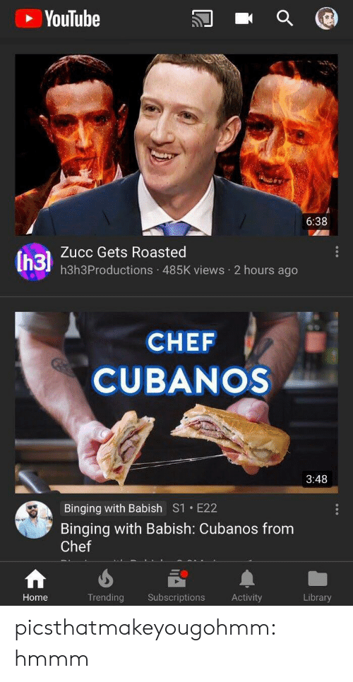 binging: YouTube  6:38  Zucc Gets Roasted  h3h3Productions 485K views 2 hours ago  CHEF  CUBANOS  3:48  Binging with Babish S1 E22  Binging with Babish: Cubanos from  Chef  Home  Trending Subscriptions Activity  Library picsthatmakeyougohmm:  hmmm