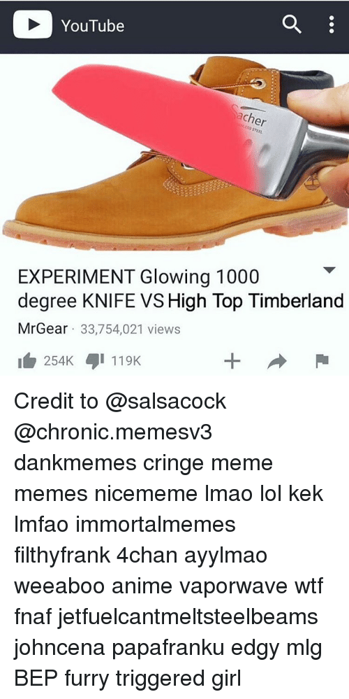 Memes, Mlg, and Timberland: YouTube  ach  EXPERIMENT Glowing 1000  degree KNIFE VS High Top Timberland  MrGear 33,754,021 views  254K 119K Credit to @salsacock ★ @chronic.memesv3 dankmemes cringe meme memes nicememe lmao lol kek lmfao immortalmemes filthyfrank 4chan ayylmao weeaboo anime vaporwave wtf fnaf jetfuelcantmeltsteelbeams johncena papafranku edgy mlg BEP furry triggered girl
