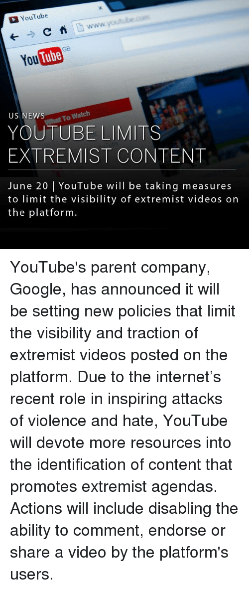devote: YouTube  C  You  To Watch  US NEWS  YOUTUBE LIMITS  EXTREMIST CONTENT  June 20 l YouTube will be taking measures  to limit the visibility of extremist videos on  the platform YouTube's parent company, Google, has announced it will be setting new policies that limit the visibility and traction of extremist videos posted on the platform. Due to the internet's recent role in inspiring attacks of violence and hate, YouTube will devote more resources into the identification of content that promotes extremist agendas. Actions will include disabling the ability to comment, endorse or share a video by the platform's users.