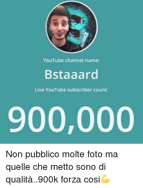 Memes, youtube.com, and Live: YouTube channel name:  Bstaaard  Live YouTube subscriber count:  900,000 Non pubblico molte foto ma quelle che metto sono di qualità..900k forza cosi💪