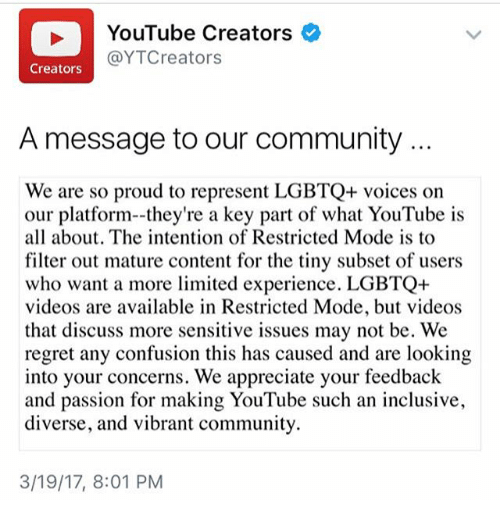 discussion: YouTube Creators  @YTCreators  Creators  A message to our community  We are so proud to represent LGBTQ+ voices on  our platform--they're a key part of what YouTube is  all about. The intention of Restricted Mode is to  filter out mature content for the tiny subset of users  who want a more limited experience. LGBTQ+  videos are available in Restricted Mode, but videos  that discuss more sensitive issues may not be. We  regret any confusion this has caused and are looking  into your concerns. We appreciate your feedback  and passion for making YouTube such an inclusive,  diverse, and vibrant community.  3/19/17, 8:01 PM