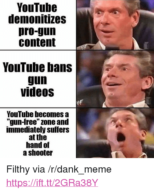 "Dank, Meme, and Videos: YouTube  demonitizes  pro-gun  content  YouTube bans  gun  videos  YouTube becomes a  ""gun-free"" zone and  immediately suffers  at the  hand of  a shooter <p>Filthy via /r/dank_meme <a href=""https://ift.tt/2GRa38Y"">https://ift.tt/2GRa38Y</a></p>"
