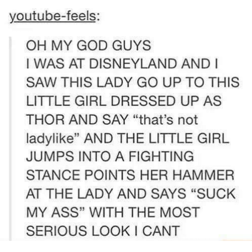 "Ass, Disneyland, and God: youtube-feels  OH MY GOD GUYS  I WAS AT DISNEYLAND AND I  SAW THIS LADY GO UP TO THIS  LITTLE GIRL DRESSED UP AS  THOR AND SAY ""that's not  ladylike"" AND THE LITTLE GIRL  JUMPS INTO A FIGHTING  STANCE POINTS HER HAMMER  AT THE LADY AND SAYS ""SUCK  MY ASS"" WITH THE MOST  SERIOUS LOOK I CANT  13"