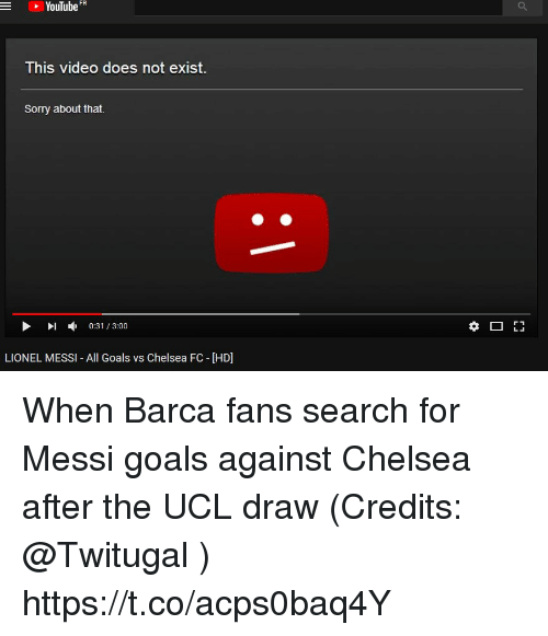 vs chelsea: YouTube FR  -  This video does not exist  Sorry about that.  ▶ 1 , 0:31 / 3:00  LIONEL MESSI- All Goals vs Chelsea FC - [HD] When Barca fans search for Messi goals against Chelsea after the UCL draw (Credits: @Twitugal ) https://t.co/acps0baq4Y
