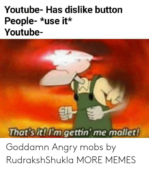 mobs: Youtube- Has dislike button  People- *use it*  Youtube-  That sit!'m gettin' me mallet! Goddamn Angry mobs by RudrakshShukla MORE MEMES