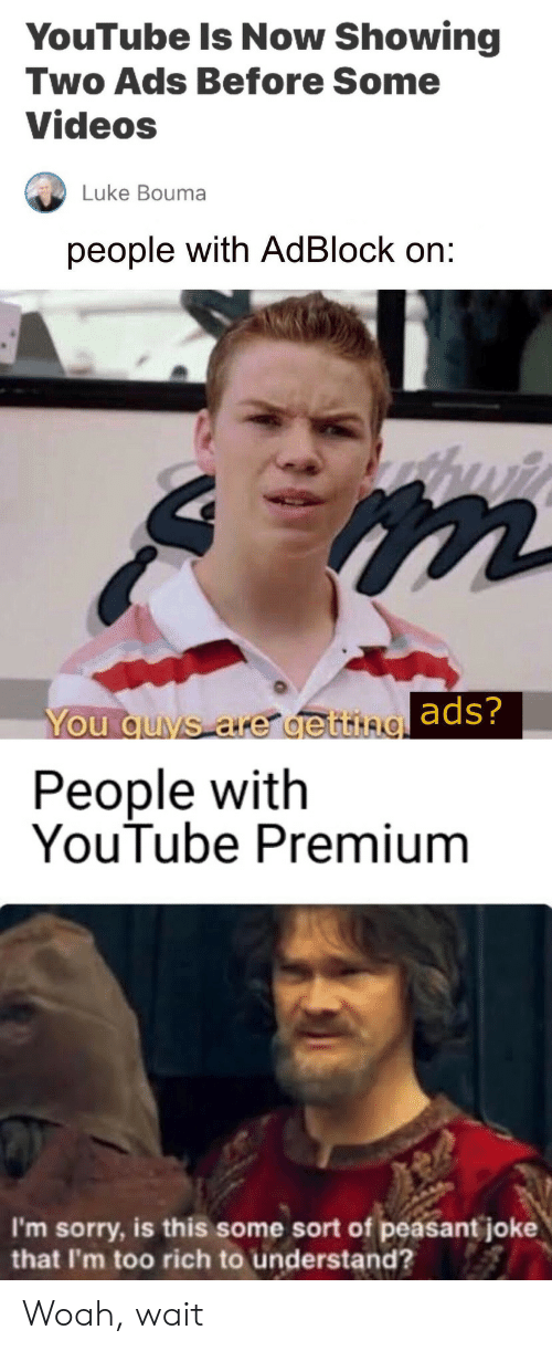 Peasant: YouTube Is Now Showing  Two Ads Before Some  Videos  Luke Bouma  people with AdBlock on:  You quvs are de ttingads?  People with  YouTube Premium  I'm sorry, is this some sort of peasant joke  that I'm too rich to understand? Woah, wait