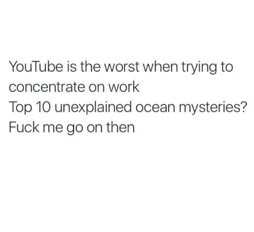 The Worst, youtube.com, and Work: YouTube is the worst when trying to  concentrate on work  Top 10 unexplained ocean mysteries?  Fuck me go on then