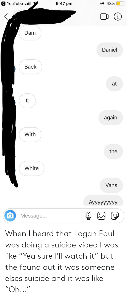 "white vans: YouTube l  9:47 pm  @ 48%  Dam  Daniel  Back  at  It  again  With  the  White  Vans  АууУУУУУУУ  Message...  (.S) When I heard that Logan Paul was doing a suicide video I was like ""Yea sure I'll watch it"" but the found out it was someone elses suicide and it was like ""Oh..."""