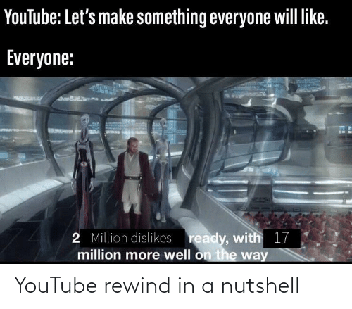 On The Way: YouTube: Let's make something everyone will like.  Everyone:  2 Million dislikes ready, with 17  million more well on the way YouTube rewind in a nutshell