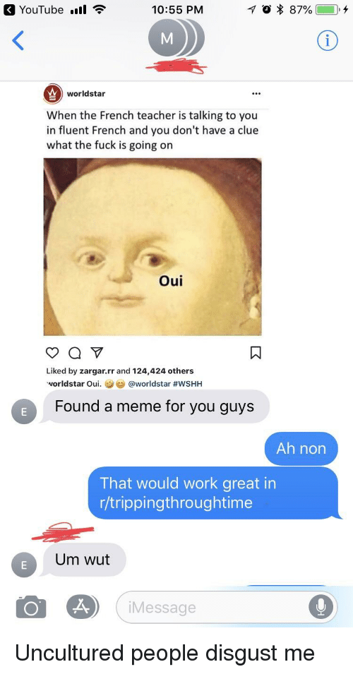 Facepalm, Meme, and Teacher: YouTube ll  10:55 PM  worldstar  When the French teacher is talking to you  in fluent French and you don't have a clue  what the fuck is going on  Oui  Liked by zargar.rr and 124,424 others  vorldstar Oui. а @worldstar #wSHH  Found a meme for you guys  Ah non  That would work great in  r/trippingthroughtime  Um wut  iMessage