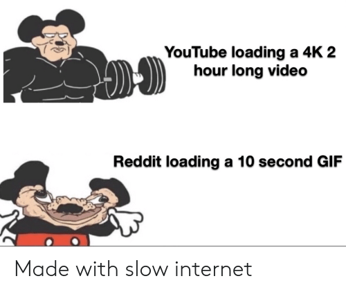 A 10: YouTube loading a 4K 2  hour long video  Reddit loading a 10 second GIF Made with slow internet