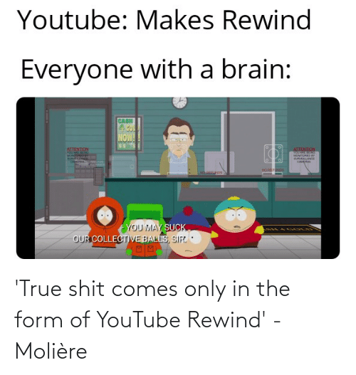gol: Youtube: Makes Rewind  Everyone with a brain:  CASH  4 GOL  NOW!  SS YS  ATTENTION  ATTENTION  Ondonpog  SURVFENA  MONITOREDaY  SURVELLANCE  CAERAS  NO REFNDS  NO NDS  YOU MAY SUCK  OUR COLLECTIVE BALLS, SIR 'True shit comes only in the form of YouTube Rewind' - Molière