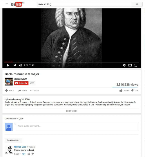 js bach: YouTube  minuet in g  r 1  1:40  Bach- minuet in G major  Xiaocurrypuff  Subscribe  6,338  3,810,638 views  Add to  Share  More  10,776  329  Uploaded on Aug 31, 2008  Bach- minuet in G major. JS Bach was a German composer and keyboard player. During his lifetime Bach was chiefly known for his masterful  organ and harpsichord playing his great genius as a composer was only really discovered in the 19th century. Bach wrote organ music,  SHOW MORE  COMMENTS. 1,230  Add a public comment  Top comments  Nicolas Caro 1 year ago  Please come to brazil  Reply  127 9