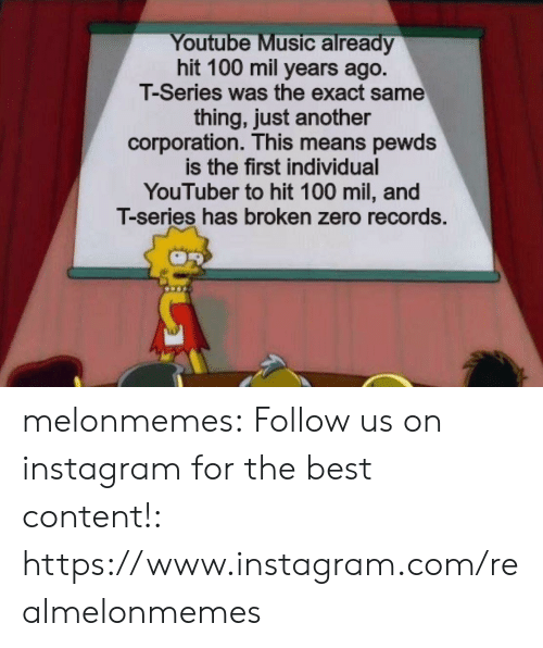 records: Youtube Music already  hit 100 mil years ago.  T-Series was the exact same  thing, just another  corporation. This means pewds  is the first individual  YouTuber to hit 100 mil, and  T-series has broken zero records. melonmemes:  Follow us on instagram for the best content!: https://www.instagram.com/realmelonmemes