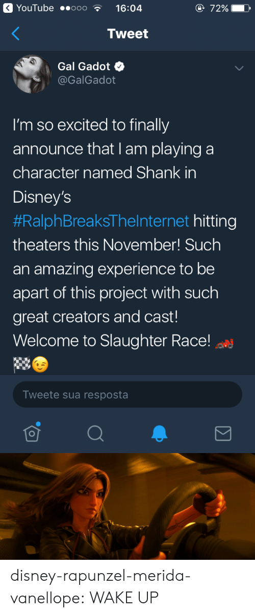 Rapunzel: YouTube ..ooo  16:04  e 72%  Tweet  Gal Gadot  @GalGadot  I'm so excited to finally  announce that I am playing a  character named Shank in  Disney's  #RalphBreaksTheInternet hitting  theaters this November! Such  an amazing experience to be  apart of this project with such  great creators and cast!  Welcome to Slaughter Race!  Tweete sua resposta disney-rapunzel-merida-vanellope:  WAKE UP