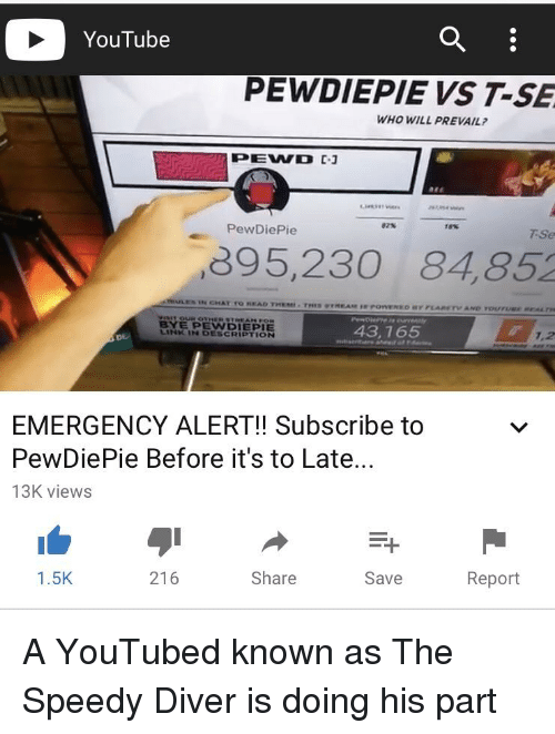 youtubed: YouTube  PEWDIEPIE VS T-SE  WHO WILL PREVAIL  82%  18%  PewDiePie  TSe  895,230 84,852  BYE PEWDIEPIE  LINK IN DESCRIPTION  43,765  7.2  DE  EMERGENCY ALERT!! Subscribe to  PewDiePie Before it's to Late...  13K views  1.5K  216  Share  Save  Report