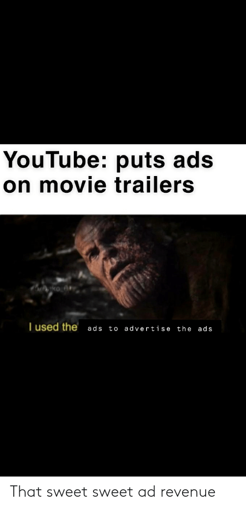 movie trailers: YouTube: puts ads  on movie trailers  T used the  to advertise the ads  ads That sweet sweet ad revenue