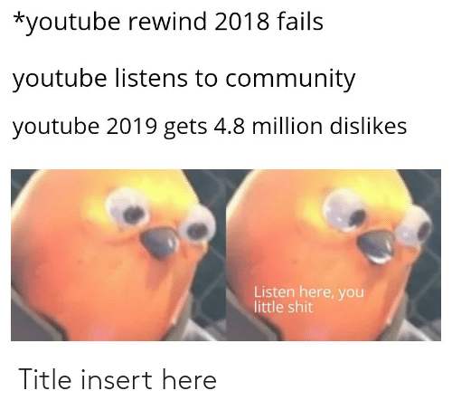 Insert Here: *youtube rewind 2018 fails  youtube listens to community  youtube 2019 gets 4.8 million dislikes  Listen here, you  little shit Title insert here