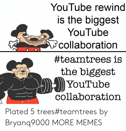 plated: YouTube rewind  is the biggest  YouTube  collaboration  #teamtrees is  the biggest  YouTube  collaboration Plated 5 trees#teamtrees by Bryanq9000 MORE MEMES