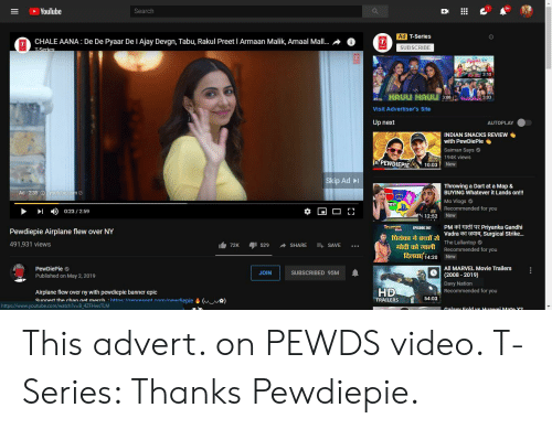 tabu: YouTube  Search  Ad T-Series  CHALE AANA: De De Pyaar De I Ajay Devgn, Tabu, Rakul Preet I Armaan Malik, Amaal Mall....AT  SUBSCRIBE  3:18  Visit Advertiser's Site  Up next  AUTOPLAY  INDIAN SNACKS REVIEW .  with PewDiePie  Saiman Says  194K views  New  ftPEWDIEPIE10:0:3  Skip Ad  Throwing a Dart at a Map &  BUYING Whatever it Lands on!!  Mo Vlogs  Ad . 2:35  outube.  8Recommended for you  ▶  ▶1  0:23 / 2:59  4c 12:52 New  ThirnMii EPISODE 201 PM村 Priyanka Gandhi  Pewdiepie Airplane flew over NY  491,931 views  ficiaTa acua Vadraa are, surgical Strike  The Lallantop C  friDI  自72K 뤼 529 SHARE SAVE …  며 개  ee 14:20 New  ì  Recommended for you  All MARVEL Movie Trailers  PewDiePie  Published on May 2,2019  (2008-2019)  JOIN  SUBSCRIBED 95M  Davy Nation  Recommended for you  HD  Airplane flew over ny with pewdiepie banner epic  Sıunnert the rhan nat marrh httne llrenreeent conm/newrliepie&ua)  54:03  TRAILERS  https://www.youtube.com/watch?v=B.4ZFHwsTLM This advert. on PEWDS video. T-Series: Thanks Pewdiepie.