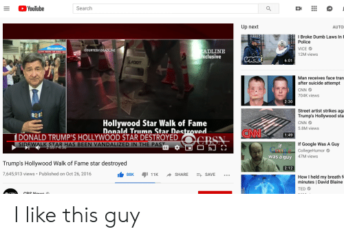 David Blaine: YouTube  Search  Q  +K  Up next  AUTO  IBroke Dumb Laws In  Police  Mrantine  VICE  COURTESY:DEADLINE  ADLINE  xclusive  12M views  CacE  6:01  LADOT  Man receives face tran  after suicide attempt  CNN  704K views  2:30  Street artist strikes aga  Trump's Hollywood sta  02 02  Hollywood Star Walk of Fame  Donald Trumn Star Destroved.  DONALD TRUMP'S HOLLYWOOD STAR DESTROYED OGBSN  CNN  5.8M views  CNN  1:49  If Google Was A Guy  SIREWALK STAR HAS BEEN VANDALIZED IN THE PAST  if  Coodle  2:5574:36  CollegeHumor  47M views  was a guy  Trump's Hollywood Walk of Fame star destroyed  2:12  7,645,913 views Published on Oct 26, 2016  88K  11K  SHARE  E SAVE  How I held my breath f  minutes   David Blaine  TED  CRS Nowe  III I like this guy
