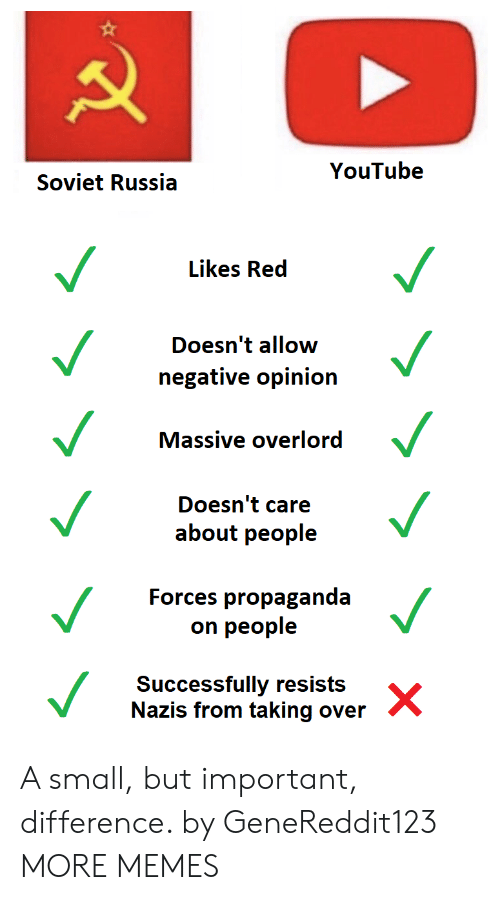overlord: YouTube  Soviet Russia  Likes Red  Doesn't allow  negative opinion  Massive overlord  Doesn't care  about people  Forces propaganda  on people  Successfully resists  Nazis from taking over A small, but important, difference. by GeneReddit123 MORE MEMES