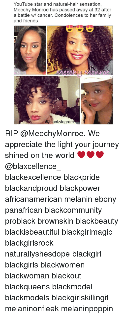 Family, Friends, and Journey: YouTube star and natural-hair sensation  Meechy Monroe has passed away at 32 after  a battle w/ cancer. Condolences to her family  and friends  DAIlbbe  @blackstagram RIP @MeechyMonroe. We appreciate the light your journey shined on the world ❤❤❤ @blaxcellence_ blackexcellence blackpride blackandproud blackpower africanamerican melanin ebony panafrican blackcommunity problack brownskin blackbeauty blackisbeautiful blackgirlmagic blackgirlsrock naturallyshesdope blackgirl blackgirls blackwomen blackwoman blackout blackqueens blackmodel blackmodels blackgirlskillingit melaninonfleek melaninpoppin