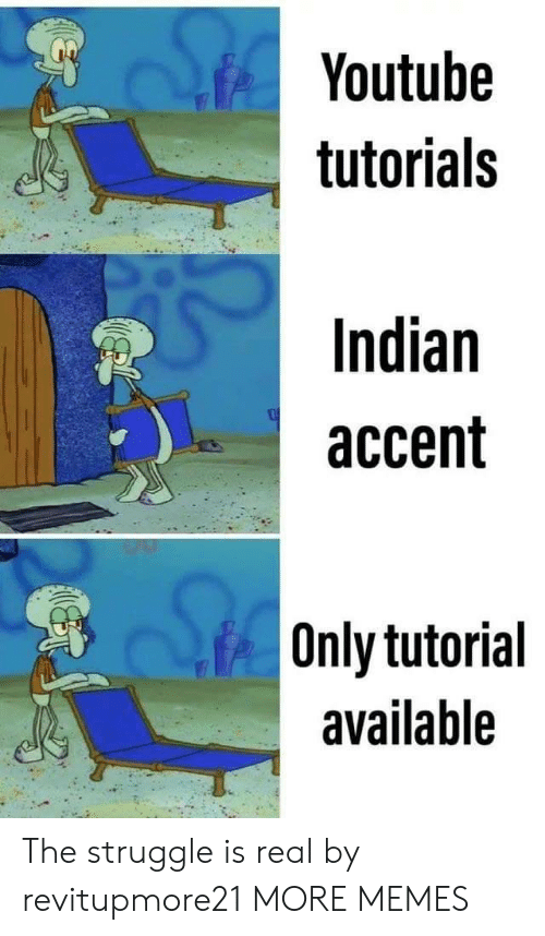 Struggle Is Real: Youtube  tutorials  Indian  accent  Only tutorial  available The struggle is real by revitupmore21 MORE MEMES
