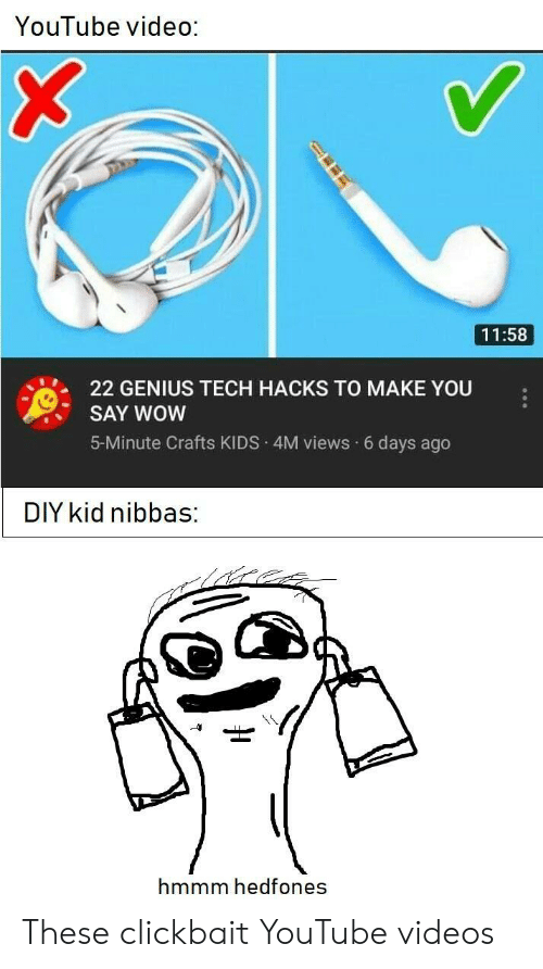 clickbait: YouTube video:  11:58  22 GENIUS TECH HACKS TO MAKE YOU  SAY WOW  5-Minute Crafts KIDS 4M views 6 days ago  DIY kid nibbas:  hmmm hedfones These clickbait YouTube videos