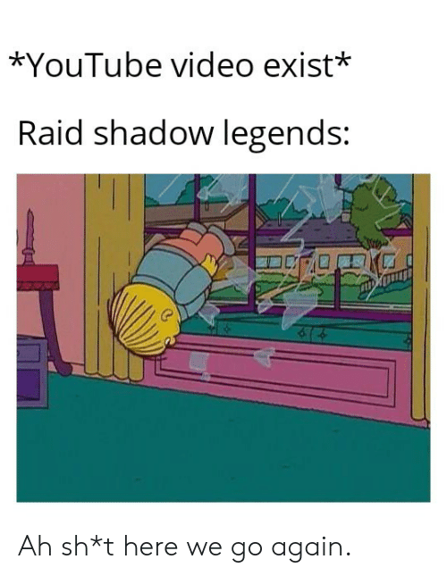 Sh T: *YouTube video exist*  Raid shadow legends: Ah sh*t here we go again.