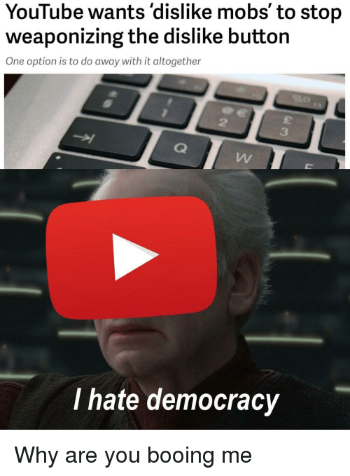 mobs: YouTube wants'dislike mobs' to stop  weaponizing the dislike button  One option is to do away with it altogether  2  3  I hate democracy Why are you booing me