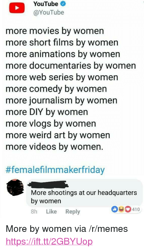 """Memes, Movies, and Videos: YouTube  @YouTube  more movies by womern  more short films by women  more animations by women  more documentaries by women  more web series by women  more comedy by women  more journalism by women  more DIY by women  more viogs by women  more weird art by women  more videos by women.  #femalefilmmakerfriday  More shootings at our headquarters  by womer  8h Like Reply  410 <p>More by women via /r/memes <a href=""""https://ift.tt/2GBYUop"""">https://ift.tt/2GBYUop</a></p>"""