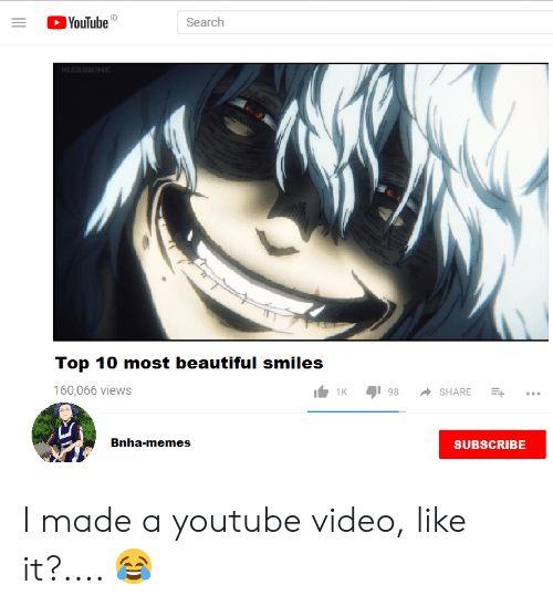 youtubed: YouTubeD  in  Search  H MHE  Top 10 most beautiful smiles  160,066 views  98  SHARE  Bnha-memes  SUBSCRIBE I made a youtube video, like it?.... 😂
