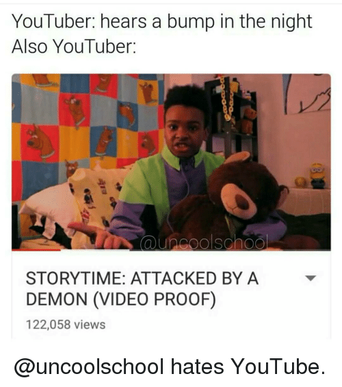Youtuber Storytime: YouTuber: hears a bump in the night  Also YouTuber:  STORYTIME: ATTACKED BY A  DEMON (VIDEO PROOF)  122,058 views @uncoolschool hates YouTube.