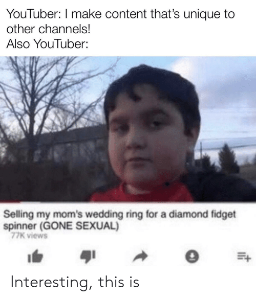 wedding ring: YouTuber: I make content that's unique to  other channels!  Also YouTuber:  Selling my mom's wedding ring for a diamond fidget  spinner (GONE SEXUAL)  77K views Interesting, this is