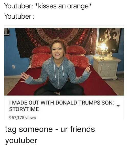 Donald Trump, Memes, and Orange: Youtuber: kisses an orange  Youtuber  I MADE OUT WITH DONALD TRUMPS SON:  STORYTIME  957,175 views tag someone - ur friends youtuber