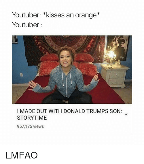 Donald Trump, Orange, and Girl Memes: Youtuber: *kisses an orange*  Youtuber  I MADE OUT WITH DONALD TRUMPS SON:  STORYTIME  957,175 views LMFAO