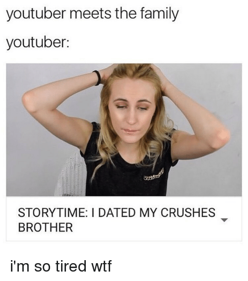 Crush, Memes, and 🤖: youtuber meets the family  youtuber:  STORYTIME: I DATED MY CRUSHES  BROTHER i'm so tired wtf