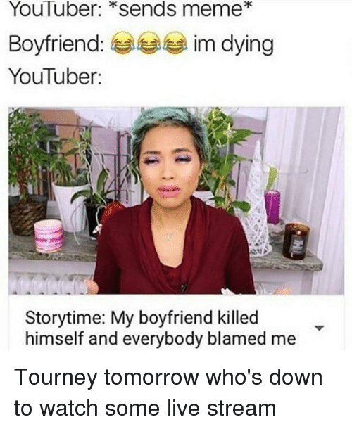 Youtuber Storytime: YouTuber: Sends meme  Boyfriend  im dying  YouTuber:  Storytime: My boyfriend killed  himself and everybody blamed me Tourney tomorrow who's down to watch some live stream