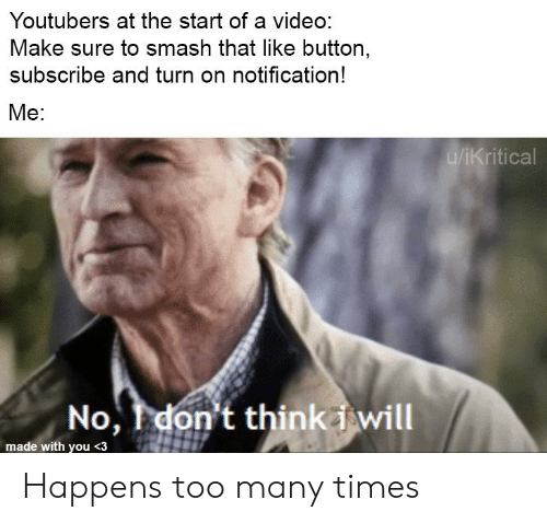 Video Make: Youtubers at the start of a video:  Make sure to smash that like button,  subscribe and turn on notification!  Me:  u/iKritical  No, I don't thinki will  made with you <3 Happens too many times