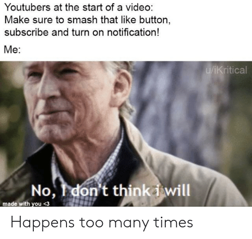 Video Make: Youtubers at the start of a video:  Make sure to smash that like button,  subscribe and turn on notification!  Me:  u/iKritical  No, don't thinkiwill  made with you<3 Happens too many times