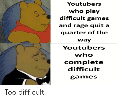 Rage quit: Youtubers  who play  difficult games  and rage quit a  quarter of the  way  Youtubers  who  complete  difficult  games Too difficult