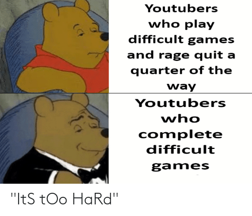 """Rage quit: Youtubers  who play  difficult games  and rage quit a  quarter of the  way  Youtubers  who  complete  difficult  games """"ItS tOo HaRd"""""""