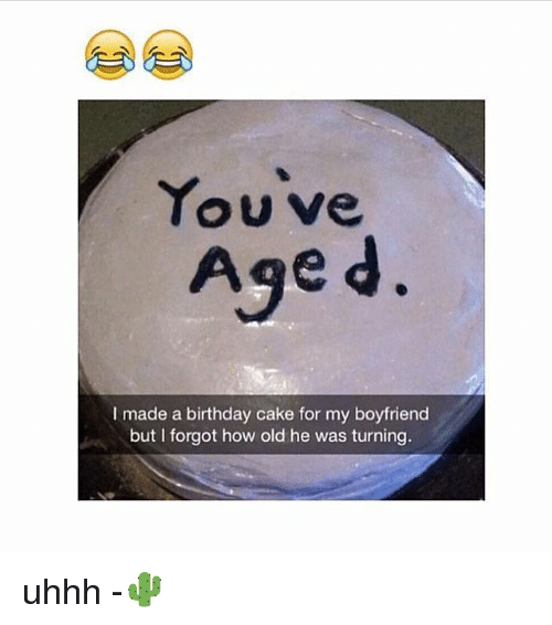 Birthday, Memes, and Cake: Youve  Age d  I made a birthday cake for my boyfriend  but I forgot how old he was turning. uhhh -🌵