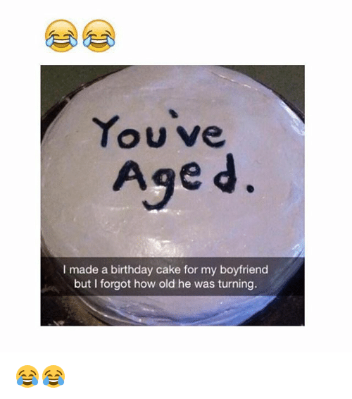 Birthday, Memes, and Cake: Youve  Age d  I made a birthday cake for my boyfriend  but I forgot how old he was turning. 😂😂