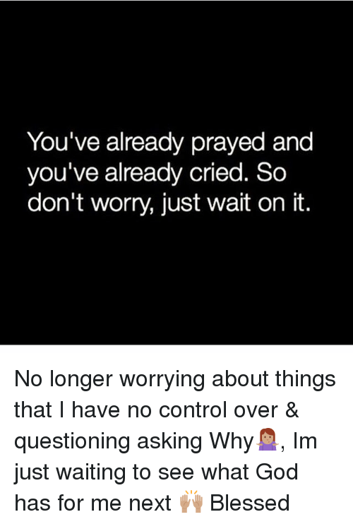 You've Already Prayed and You've Already Cried So Don't ...