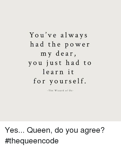 Wizard of Oz: You've alway s  h a d the power  my dear,  y o u just had to  learn it  for yourself  -The Wizard of Oz Yes... Queen, do you agree? #thequeencode