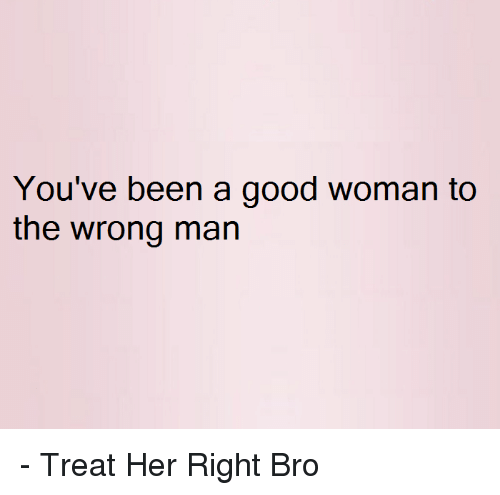 Good: You've been a good woman to  the wrong man - Treat Her Right Bro